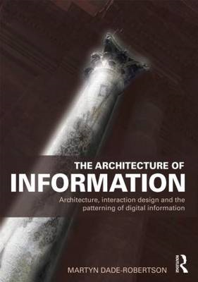 The Architecture of Information: Architecture, Interaction Design and the Patterning of Digital Info (BOK)