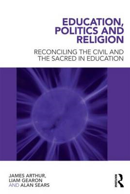 Education, Politics and Religion: Reconciling the Civil and the Sacred in Education (BOK)