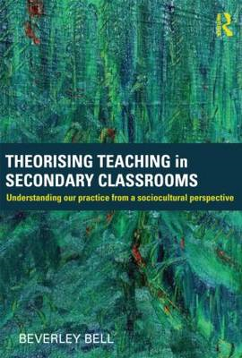 Theorising Teaching in Secondary Classrooms: Understanding Our Practice from a Sociocultural Perspec (BOK)