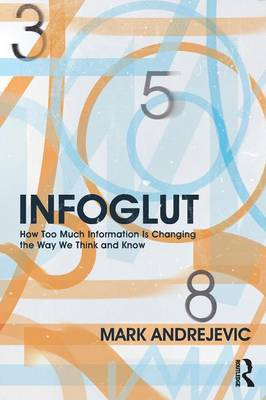 Infoglut: How Too Much Information is Changing the Way We Think and Know (BOK)