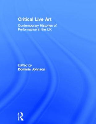 Critical Live Art: Contemporary Histories of Performance in the UK (BOK)