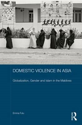 Domestic Violence in Asia: Globalization, Gender and Islam in the Maldives (BOK)