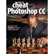 How to Cheat in Photoshop CC: The Art of Creating Realistic Photomontages (BOK)