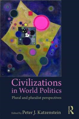 Civilizations in World Politics: Plural and Pluralist Perspectives (BOK)