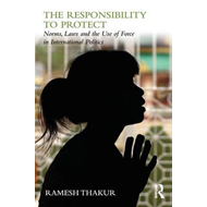 The Responsibility to Protect: Norms, Laws and the Use of Force in International Politics (BOK)