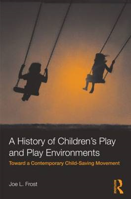 A History of Children's Play and Play Environments: Toward a Contemporary Child-Saving Movement (BOK)