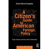A Citizen's Guide to American Foreign Policy: Tragic Choices and the Limits of Rationality (BOK)