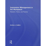Impression Management in the Workplace: Research, Theory, and Practice (BOK)