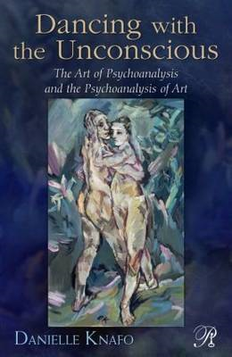 Dancing with the Unconscious: The Art of Psychoanalysis and the Psychoanalysis of Art (BOK)
