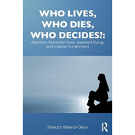 Who Lives, Who Dies, Who Decides?: Abortion, Neonatal Care, Assisted Dying, and Capital Punishment (BOK)