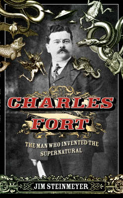 Charles Fort: The Man Who Invented the Supernatural (BOK)