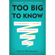 Too Big to Know: Rethinking Knowledge Now That the Facts Aren't the Facts, Experts are Everywhere, a (BOK)