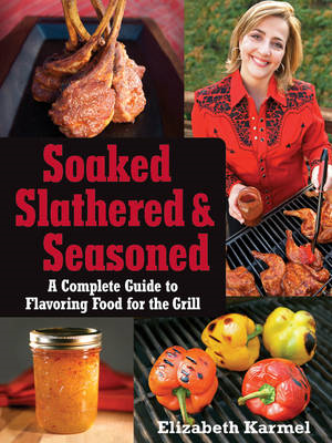 Soaked, Slathered, and Seasoned: A Complete Guide to Flavoring Food for the Grill (BOK)