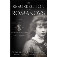 The Resurrection of the Romanovs: Anastasia, Anna Anderson, and the World's Greatest Royal Mystery (BOK)