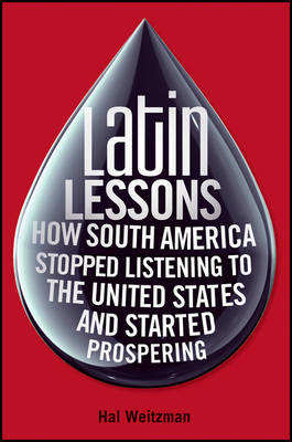 Latin Lessons: How South America Stopped Listening to the United States and Started Prospering (BOK)