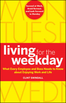Living for the Weekday: What Every Employee and Boss Needs to Know About Enjoying Work and Life (BOK)