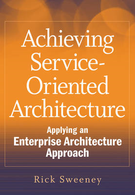 Achieving Service-Oriented Architecture: Applying an Enterprise Architecture Approach (BOK)