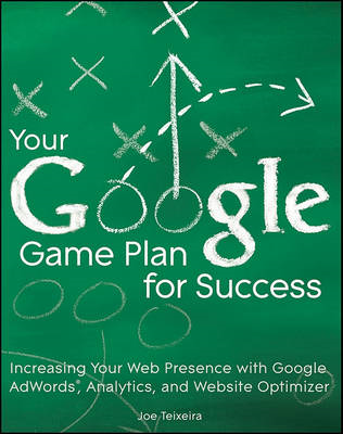 Your Google Game Plan for Success: Increasing Your Web Presence with Google Adwords, Analytics and W (BOK)