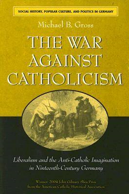 The War Against Catholicism: Liberalism and the Anti-Catholic Imagination in Nineteenth-century Germ (BOK)