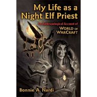 My Life as a Night Elf Priest: An Anthropological Account of World of Warcraft (BOK)