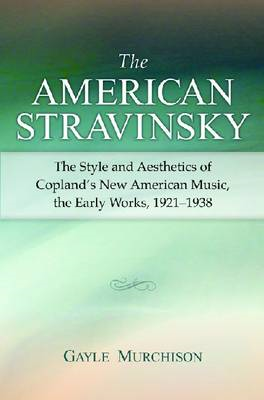 The American Stravinsky: The Style and Aesthetics of Copland's New American Music, the Early Works, (BOK)