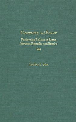 Ceremony and Power: Performing Politics in Rome Between Republic and Empire (BOK)