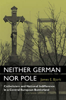 Neither German Nor Pole: Catholicism and National Indifference in a Central European Borderland (BOK)