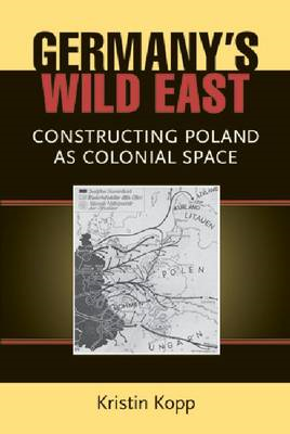 Germany's Wild East: Constructing Poland as Colonial Space (BOK)