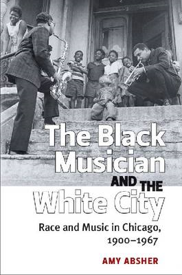 The Black Musician and the White City: Race and Music in Chicago, 1900-1967 (BOK)