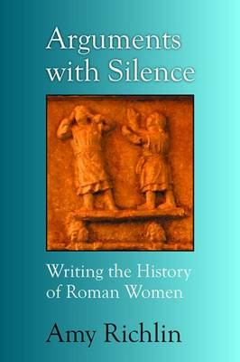 Arguments with Silence: Writing the History of Roman Women (BOK)