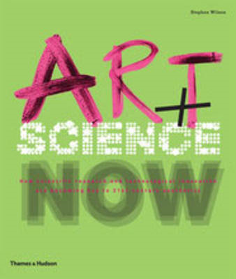 Art + Science Now: How Scientific Research and Technological Innovation are Becoming Key to 21st-cen (BOK)