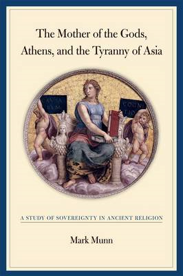 The Mother of the Gods, Athens, and the Tyranny of Asia: A Study of Sovereignty in Ancient Religion (BOK)