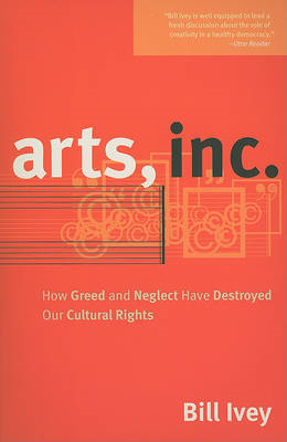 Arts, Inc.: How Greed and Neglect Have Destroyed Our Cultural Rights (BOK)