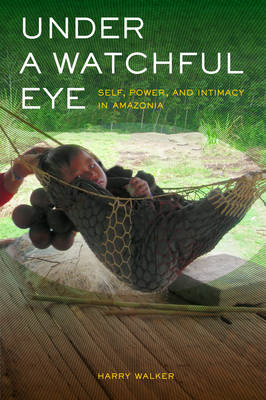 Under a Watchful Eye: Self, Power, and Intimacy in Amazonia (BOK)