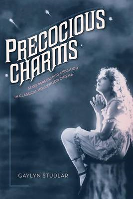 Precocious Charms: Stars Performing Girlhood in Classical Hollywood Cinema (BOK)