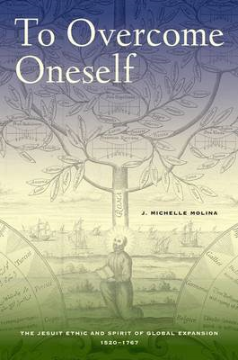 To Overcome Oneself: The Jesuit Ethic and Spirit of Global Expansion, 1520-1767 (BOK)