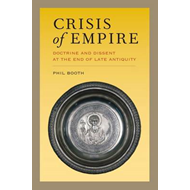 Crisis of Empire: Doctrine and Dissent at the End of Late Antiquity (BOK)