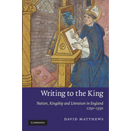 Writing to the King: Nation, Kingship, and Literature in England, 1250-1350 (BOK)