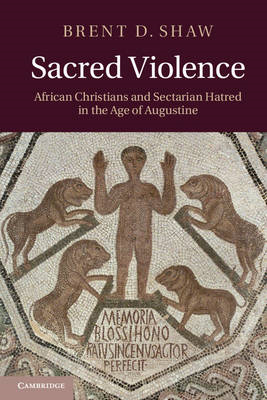 Sacred Violence: African Christians and Sectarian Hatred in the Age of Augustine (BOK)