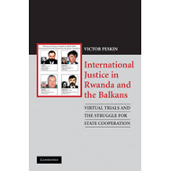 International Justice in Rwanda and the Balkans: Virtual Trials and the Struggle for State Cooperati (BOK)