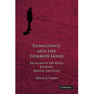 Conscience and the Common Good: Reclaiming the Space Between Person and State (BOK)