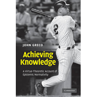 Achieving Knowledge: A Virtue-theoretic Account of Epistemic Normativity (BOK)