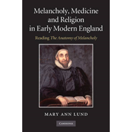Melancholy, Medicine and Religion in Early Modern England: Reading 'the Anatomy of Melancholy' (BOK)