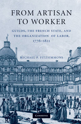 From Artisan to Worker: Guilds, the French State, and the Organization of Labor, 1776-1821 (BOK)