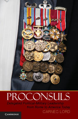 Proconsuls: Delegated Political-military Leadership from Rome to America Today (BOK)
