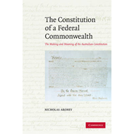 The Constitution of a Federal Commonwealth: The Making and Meaning of the Australian Constitution (BOK)