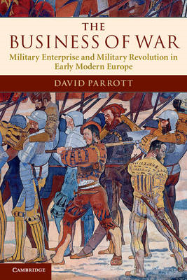 The Business of War: Military Enterprise and Military Revolution in Early Modern Europe (BOK)
