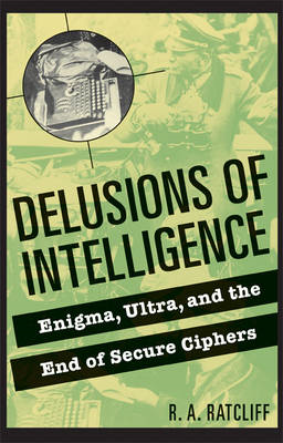 Delusions of Intelligence: Enigma, Ultra, and the End of Secure Ciphers (BOK)