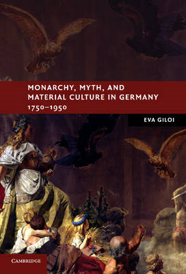 Monarchy, Myth, and Material Culture in Germany 1750-1950 (BOK)