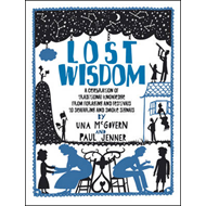 Lost Wisdom: A Celebration of Traditional Knowledge from Foraging and Festivals to Seafring and Smok (BOK)